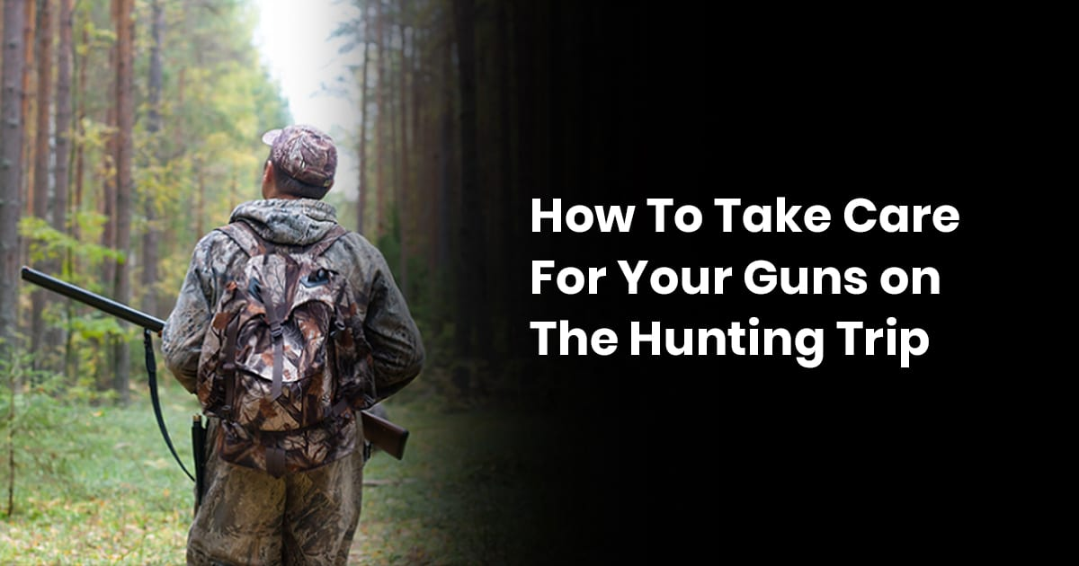 How To Take Care Of Your Guns On A Hunting Trip